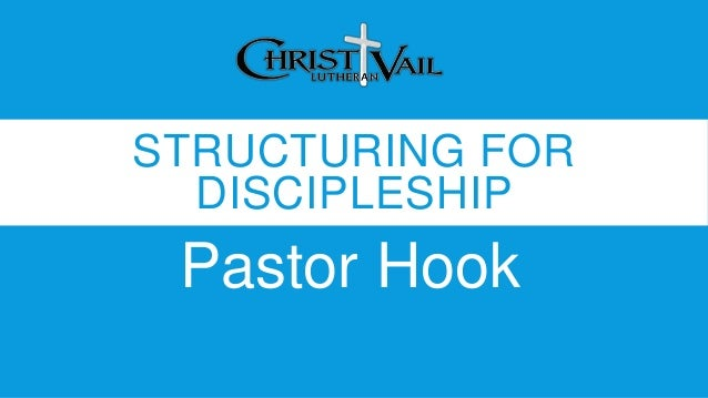 STRUCTURING FOR DISCIPLESHIP Pastor Hook