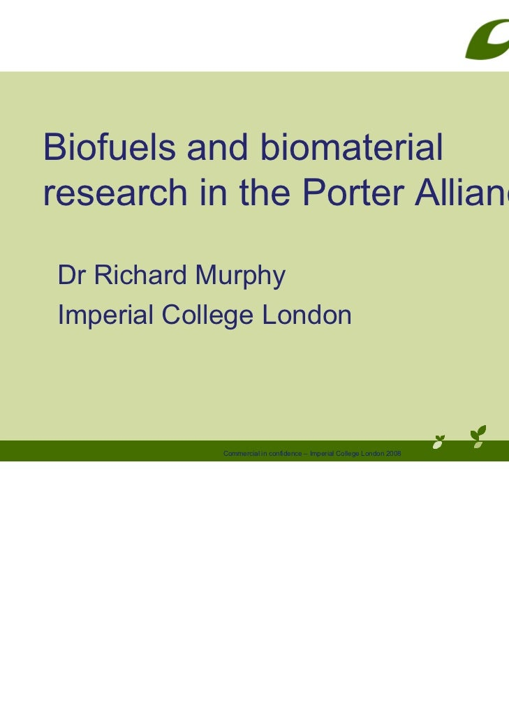 Biofuels and biomaterialresearch in the Porter AllianceDr Richard MurphyImperial College London            Commercial in c...