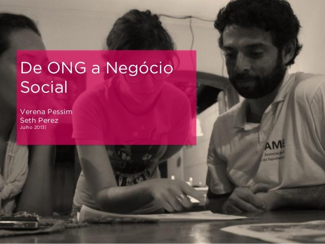 De ONG a Negócio Social Verena Pessim Seth Perez Julho 2013|