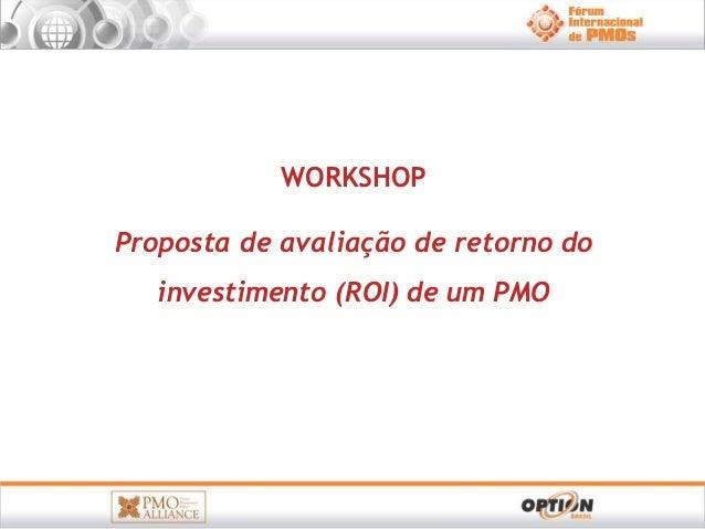 WORKSHOP  Proposta de avaliação de retorno do  investimento (ROI) de um PMO