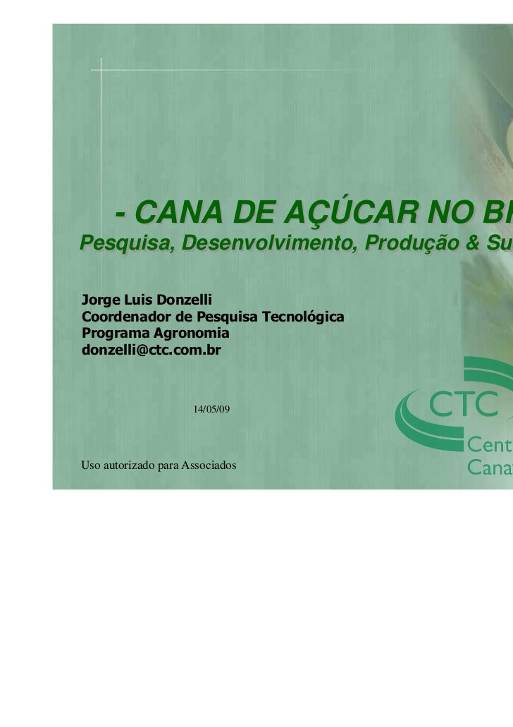 - CANA DE AÇÚCAR NO BRASIL -Pesquisa, Desenvolvimento, Produção & SustentabilidadeJorge Luis DonzelliCoordenador de Pesqui...