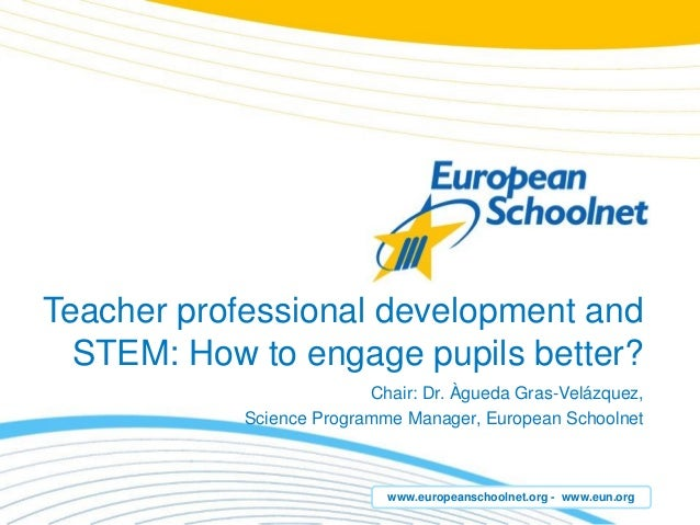 www.europeanschoolnet.org - www.eun.org Teacher professional development and STEM: How to engage pupils better? Chair: Dr....