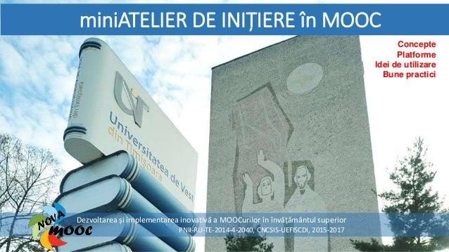 miniATELIER DE INIȚIERE în MOOC Dezvoltarea și implementarea inovativă a MOOCurilor în învățământul superior PNII-RU-TE-20...