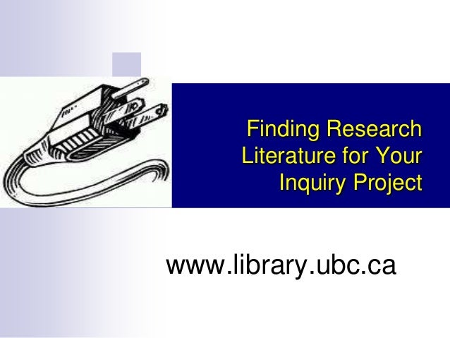 Finding Research Literature for Your Inquiry Project  www.library.ubc.ca