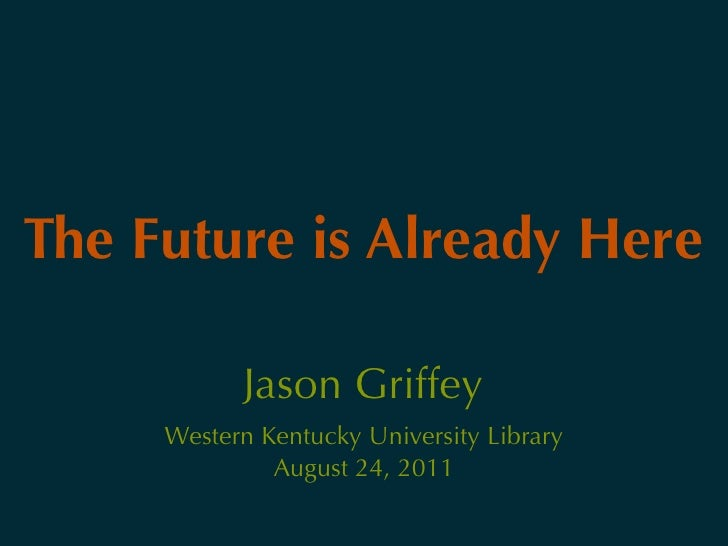 The Future is Already Here           Jason Griffey     Western Kentucky University Library              August 24, 2011