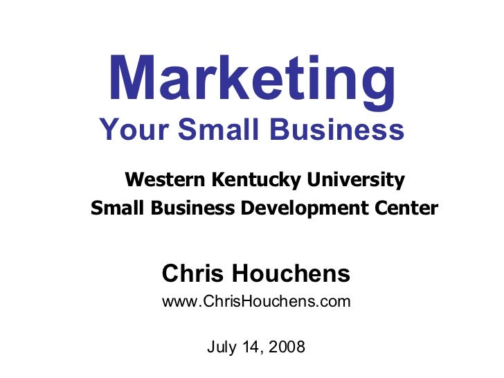 Marketing Your Small Business Chris Houchens www.ChrisHouchens.com July 14, 2008 Western Kentucky University Small Busines...