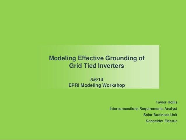 Modeling Effective Grounding of Grid Tied Inverters 5/6/14 EPRI Modeling Workshop Taylor Hollis Interconnections Requireme...
