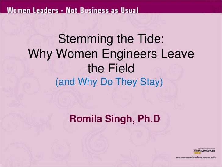 Stemming the Tide: Why Women Engineers Leave the Field<br />(and Why Do They Stay)<br />Romila Singh, Ph.D<br />