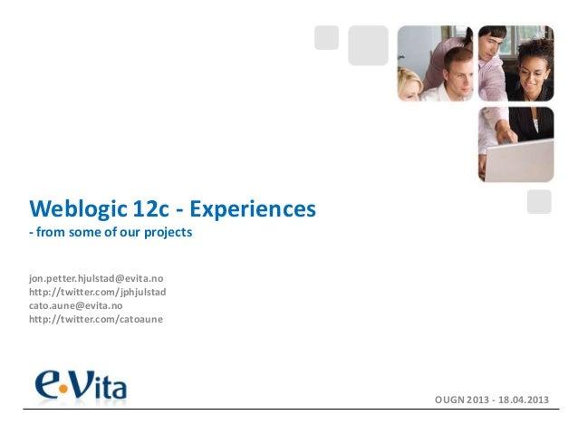Weblogic 12c - Experiences- from some of our projectsjon.petter.hjulstad@evita.nohttp://twitter.com/jphjulstadcato.aune@ev...
