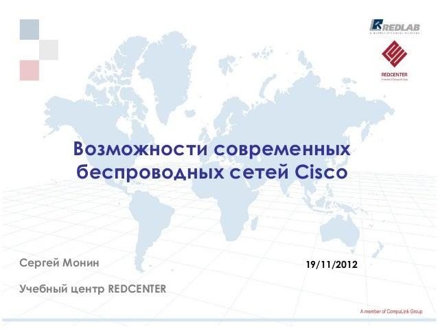 Возможности современных        беспроводных сетей CiscoСергей Монин                19/11/2012Учебный центр REDCENTER