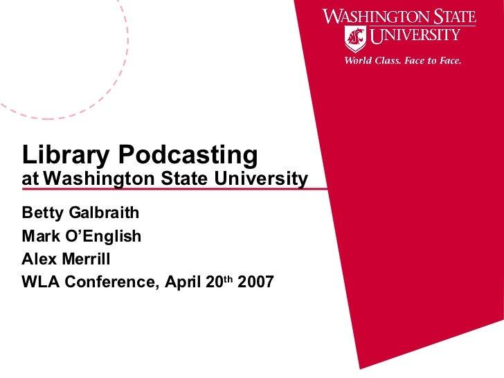 Library Podcasting at   Washington State University Betty Galbraith Mark O'English Alex Merrill WLA Conference, April 20 t...