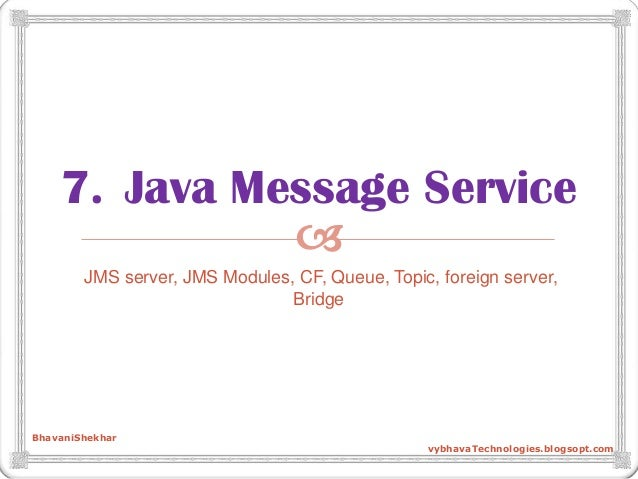  7. Java Message Service JMS server, JMS Modules, CF, Queue, Topic, foreign server, Bridge BhavaniShekhar vybhavaTechnolo...