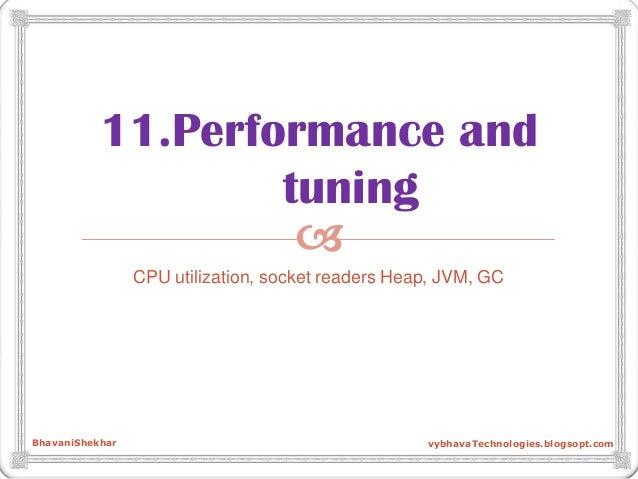  11.Performance and tuning CPU utilization, socket readers Heap, JVM, GC BhavaniShekhar vybhavaTechnologies.blogsopt.com