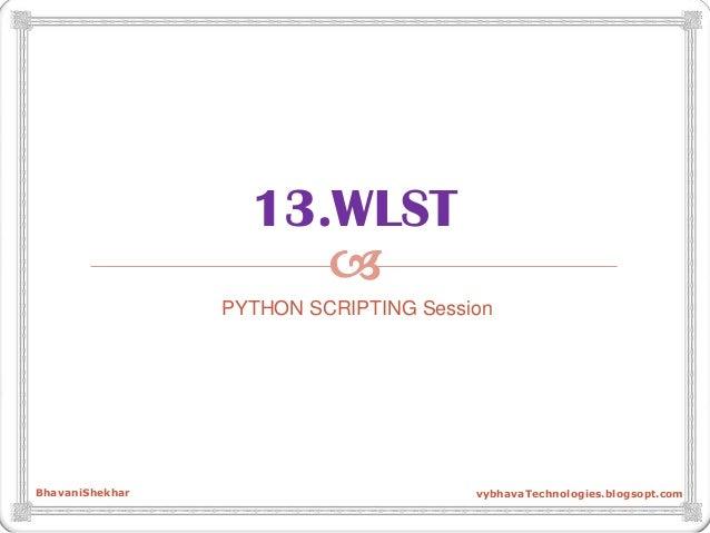  13.WLST PYTHON SCRIPTING Session BhavaniShekhar vybhavaTechnologies.blogsopt.com