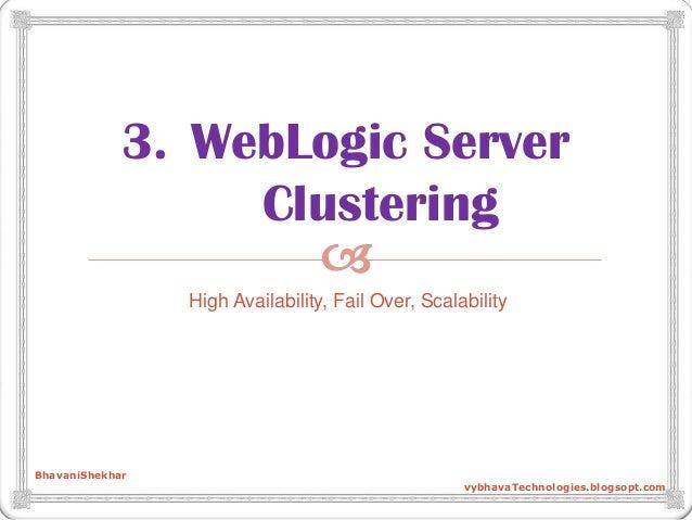  3. WebLogic Server Clustering High Availability, Fail Over, Scalability BhavaniShekhar vybhavaTechnologies.blogsopt.com