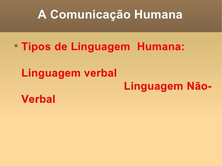 A Comunicação Humana <ul><li>Tipos de Linguagem  Humana:  Linguagem verbal  Linguagem Não-Verbal   </li></ul>