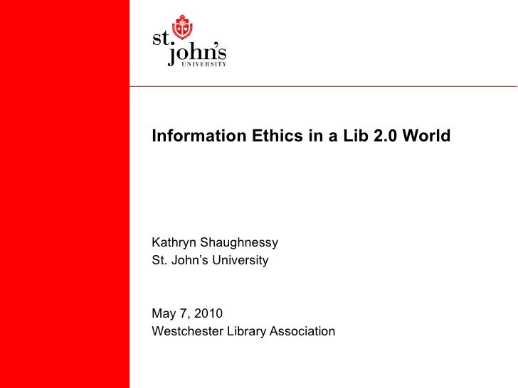 Information Ethics in a Lib 2.0 World  Kathryn Shaughnessy St. John's University May 7, 2010 Westchester Library Association