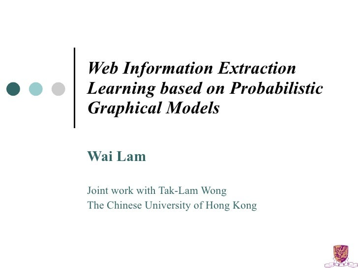 Web Information Extraction Learning based on Probabilistic Graphical Models Wai Lam Joint work with Tak-Lam Wong The Chine...