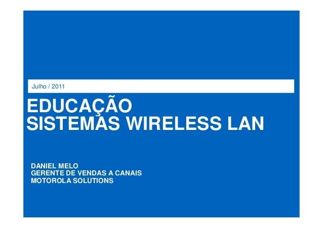 EDUCAÇÃO SISTEMAS WIRELESS LAN Julho / 2011 DANIEL MELO GERENTE DE VENDAS A CANAIS MOTOROLA SOLUTIONS
