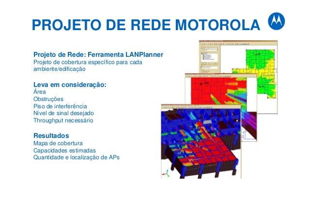 PROJETO DE REDE MOTOROLA Projeto de Rede: Ferramenta LANPlanner Projeto de cobertura específico para cada ambiente/edifica...