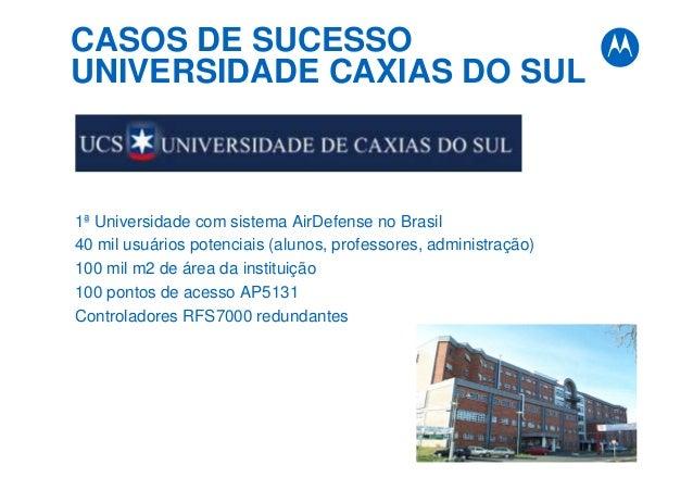 CASOS DE SUCESSO UNIVERSIDADE CAXIAS DO SUL 1ª Universidade com sistema AirDefense no Brasil 40 mil usuários potenciais (a...