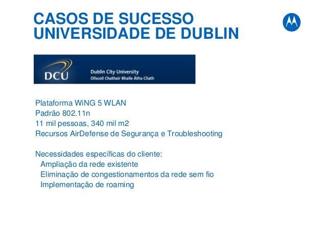 CASOS DE SUCESSO UNIVERSIDADE DE DUBLIN Plataforma WiNG 5 WLAN Padrão 802.11n 11 mil pessoas, 340 mil m2 Recursos AirDefen...