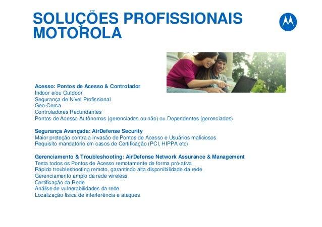 SOLUÇÕES PROFISSIONAIS MOTOROLA Acesso: Pontos de Acesso & Controlador Indoor e/ou Outdoor Segurança de Nível Profissional...