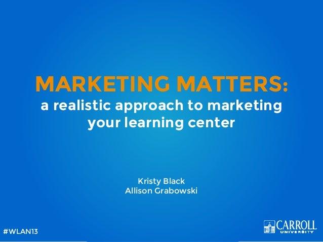 MARKETING MATTERS:a realistic approach to marketingyour learning centerKristy BlackAllison Grabowski#WLAN13