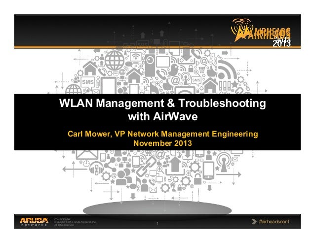 WLAN Management & Troubleshooting with AirWave Carl Mower, VP Network Management Engineering November 2013  CONFIDENTIAL ©...