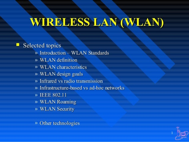 WIRELESS LAN (WLAN)   Selected topics » » » » » » » » »  Introduction – WLAN Standards WLAN definition WLAN characteristi...