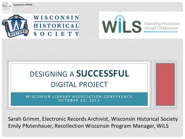 Supported by WHRAB  DESIGNING A SUCCESSFUL DIGITAL PROJECT W I S C O N S I N L I B R A R Y A S S O C I AT I O N C O N F E ...