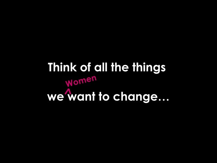 Think of all the things  we want to change… Women