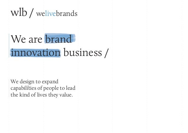 wlb / welivebrands We are brand innovation business / We design to expand capabilities of people to lead the kind of lives...