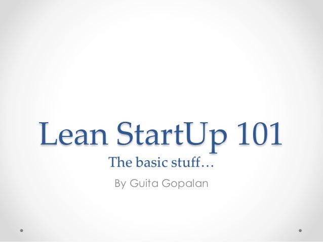 Lean StartUp 101 The basic stuff… By Guita Gopalan