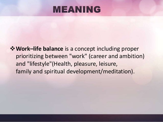 Defining Work- life balance…. Meaningful daily achievement and enjoyment in each of the four life quadrants:  FRIENDS  SEL...