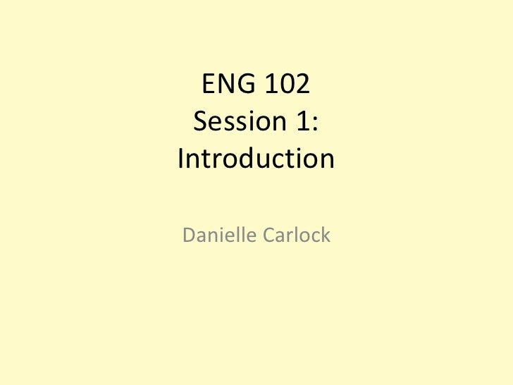 ENG 102Session 1:Introduction <br />Danielle Carlock<br />