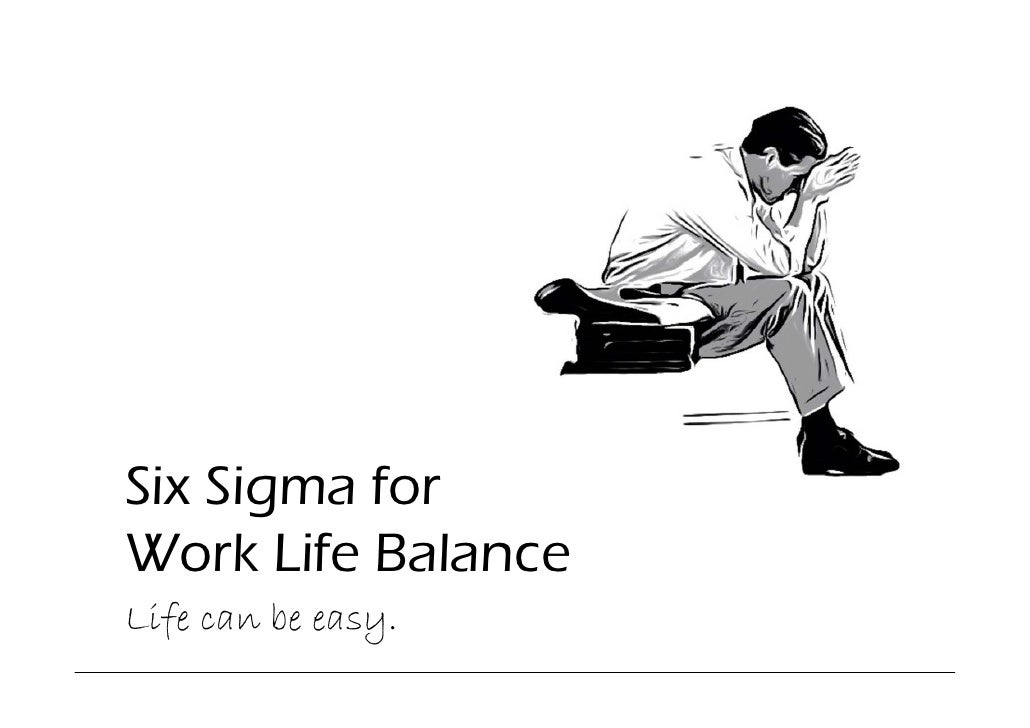 Six Sigma for Work Life Balance Life can be easy.