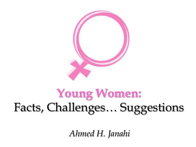 Young Women: Facts, Challenges… Suggestions Ahmed H. Janahi