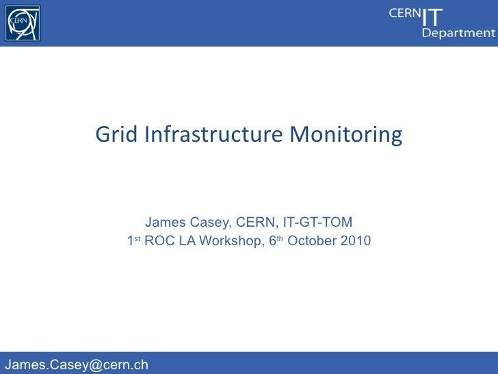 James Casey, CERN, IT-GT-TOM 1 st  ROC LA Workshop, 6 th  October 2010 Grid Infrastructure Monitoring