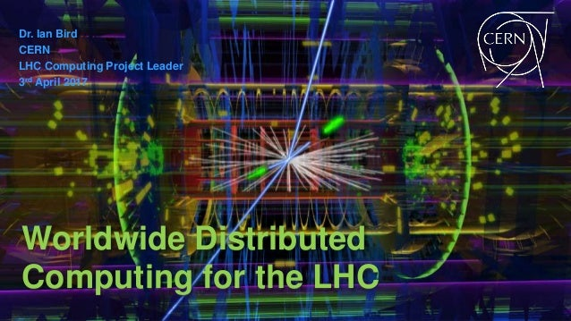 Dr. Ian Bird CERN LHC Computing Project Leader 3rd April 2017 Worldwide Distributed Computing for the LHC