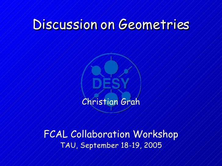 Discussion on Geometries FCAL Collaboration Workshop  TAU, September 18-19, 2005 Christian Grah