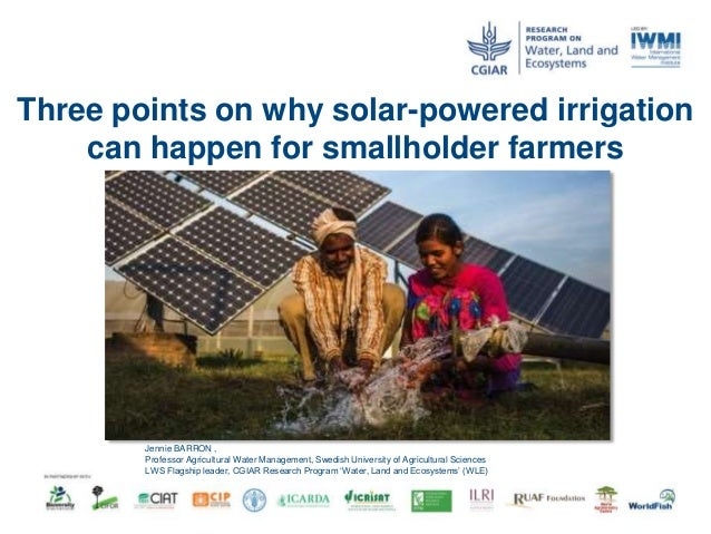 Three points on why solar-powered irrigation can happen for smallholder farmers Jennie BARRON , Professor Agricultural Wat...