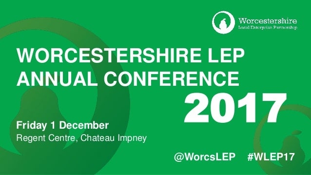 @WorcsLEP #WLEP17 WORCESTERSHIRE LEP ANNUAL CONFERENCE Friday 1 December Regent Centre, Chateau Impney 2017