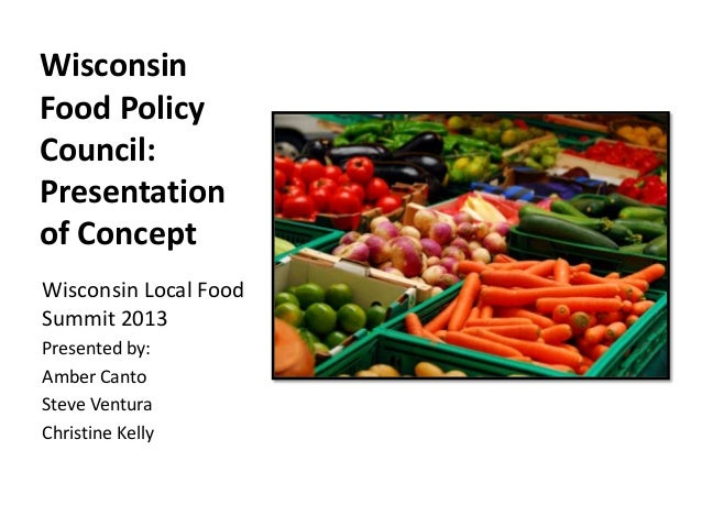 WisconsinFood PolicyCouncil:Presentationof ConceptWisconsin Local FoodSummit 2013Presented by:Amber CantoSteve VenturaChri...