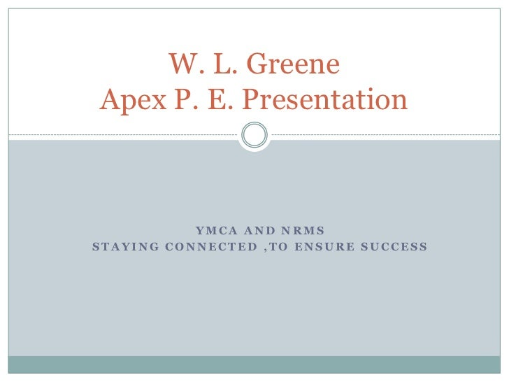 W. L. GreeneApex P. E. Presentation           YMCA AND NRMSSTAYING CONNECTED ,TO ENSURE SUCCESS