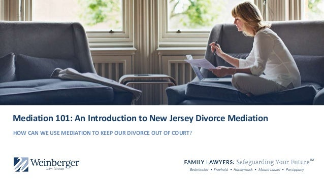 Bedminster • Freehold • Hackensack • Mount Laurel • Parsippany Mediation 101: An Introduction to New Jersey Divorce Mediat...