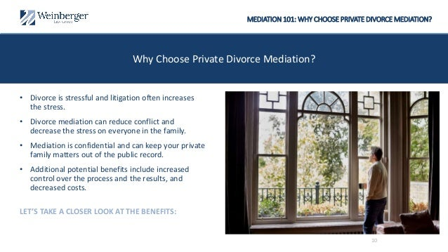 MEDIATION 101: WHY CHOOSE PRIVATE DIVORCE MEDIATION? Why Choose Private Divorce Mediation? • Divorce is stressful and liti...