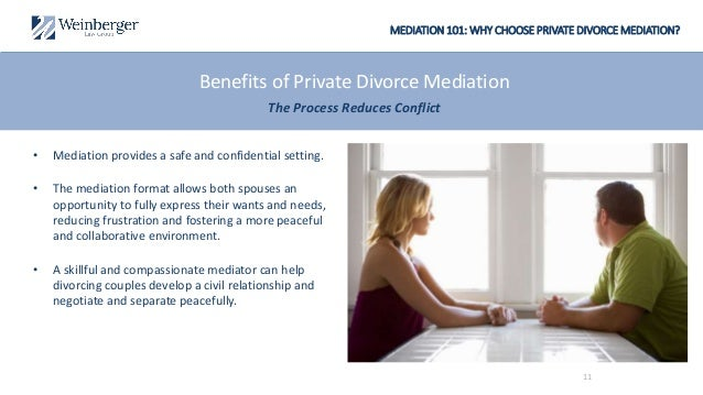 MEDIATION 101: WHY CHOOSE PRIVATE DIVORCE MEDIATION? Benefits of Private Divorce Mediation The Process Reduces Conflict • ...