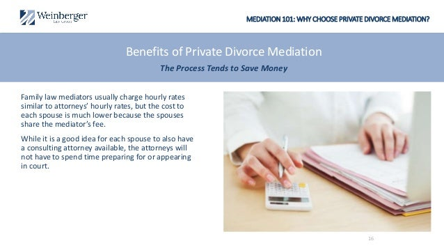 MEDIATION 101: WHY CHOOSE PRIVATE DIVORCE MEDIATION? Family law mediators usually charge hourly rates similar to attorneys...