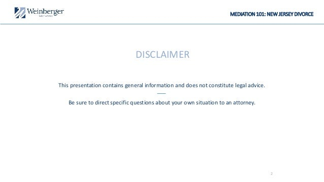 2 MEDIATION 101: NEW JERSEY DIVORCE DISCLAIMER This presentation contains general information and does not constitute lega...